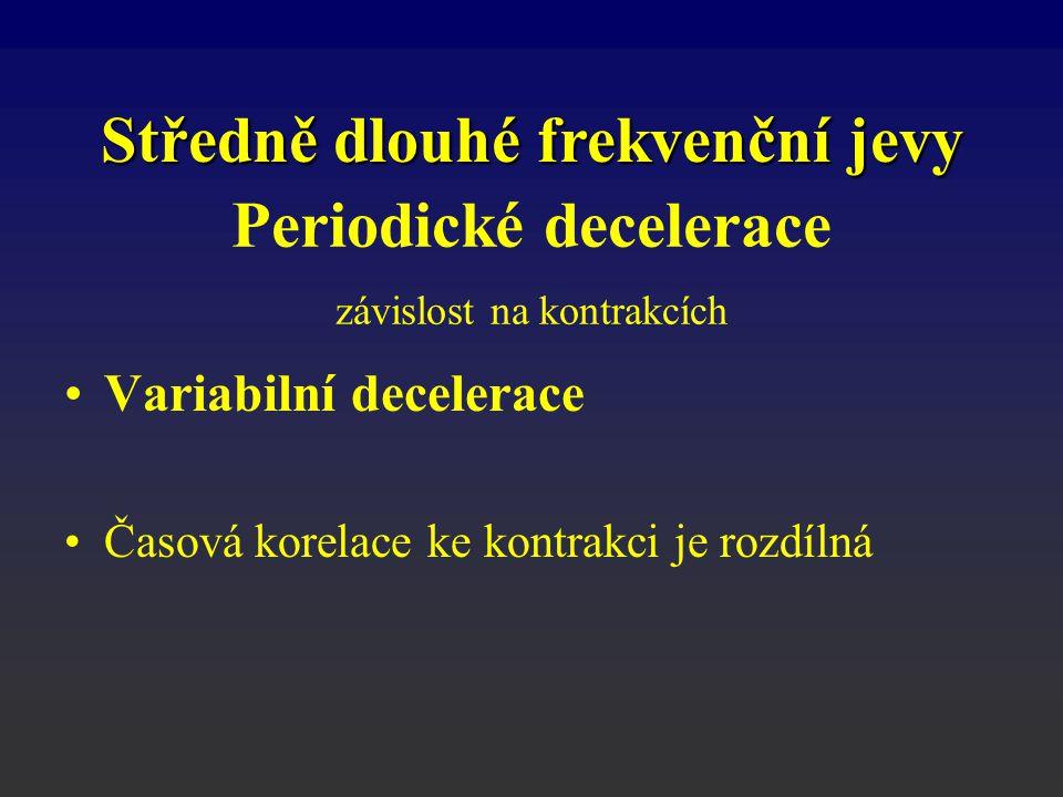Variabilní decelerace Časová korelace ke kontrakci je rozdílná Periodické decelerace závislost na kontrakcích Středně dlouhé frekvenční jevy