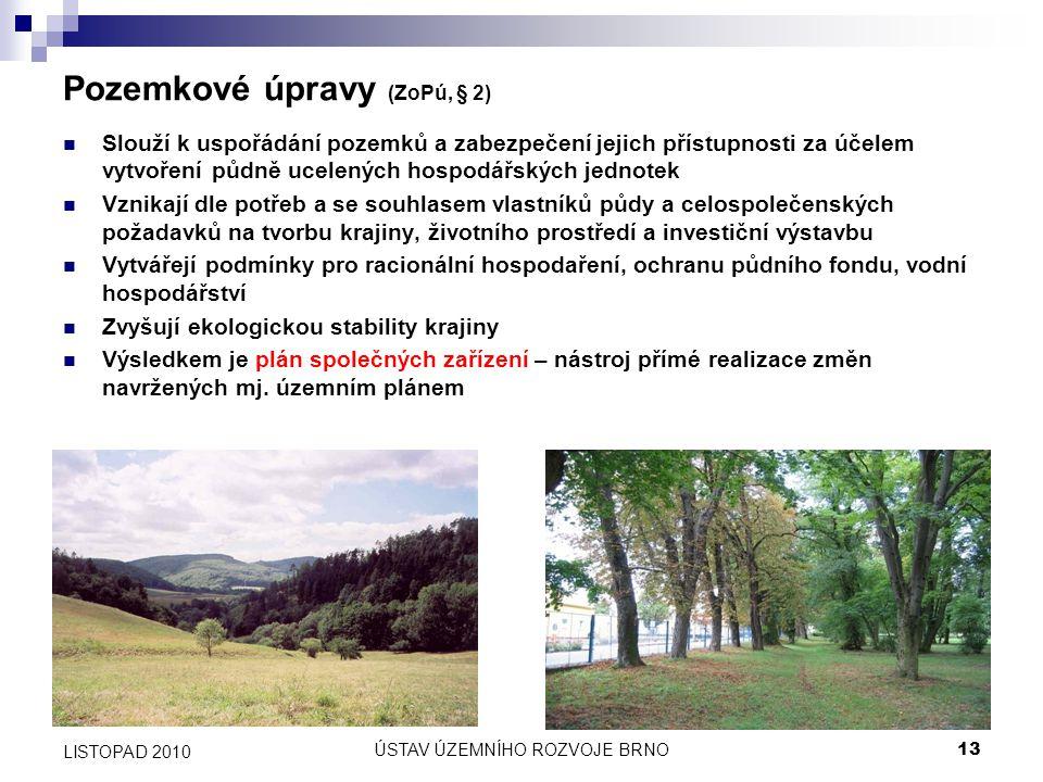 ÚSTAV ÚZEMNÍHO ROZVOJE BRNO13 LISTOPAD 2010 Pozemkové úpravy (ZoPú, § 2) Slouží k uspořádání pozemků a zabezpečení jejich přístupnosti za účelem vytvo