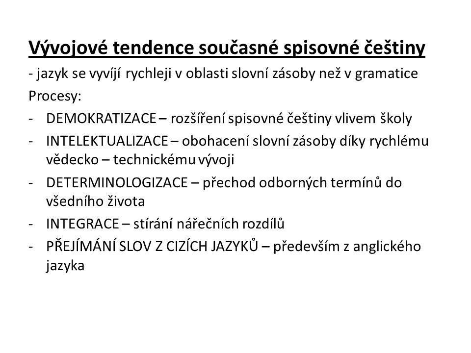 Vývojové tendence současné spisovné češtiny - jazyk se vyvíjí rychleji v oblasti slovní zásoby než v gramatice Procesy: -DEMOKRATIZACE – rozšíření spi