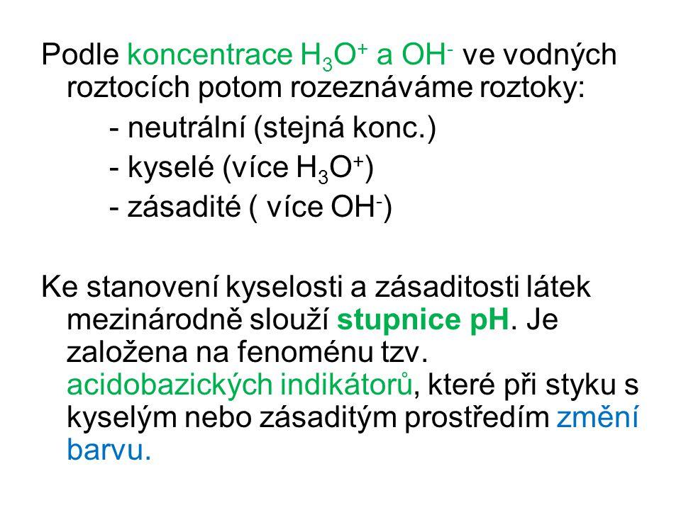 Podle koncentrace H 3 O + a OH - ve vodných roztocích potom rozeznáváme roztoky: - neutrální (stejná konc.) - kyselé (více H 3 O + ) - zásadité ( více OH - ) Ke stanovení kyselosti a zásaditosti látek mezinárodně slouží stupnice pH.