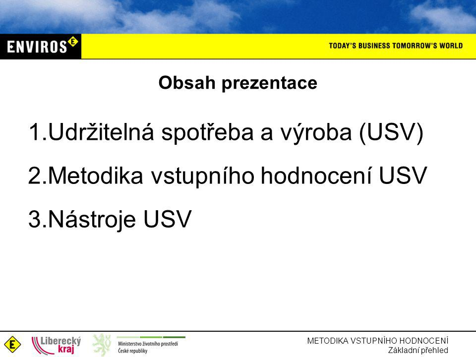 Obsah prezentace 1.Udržitelná spotřeba a výroba (USV) 2.Metodika vstupního hodnocení USV 3.Nástroje USV METODIKA VSTUPNÍHO HODNOCENÍ Základní přehled
