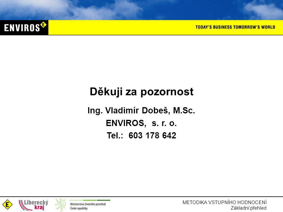 METODIKA VSTUPNÍHO HODNOCENÍ Základní přehled Děkuji za pozornost Ing. Vladimír Dobeš, M.Sc. ENVIROS, s. r. o. Tel.: 603 178 642