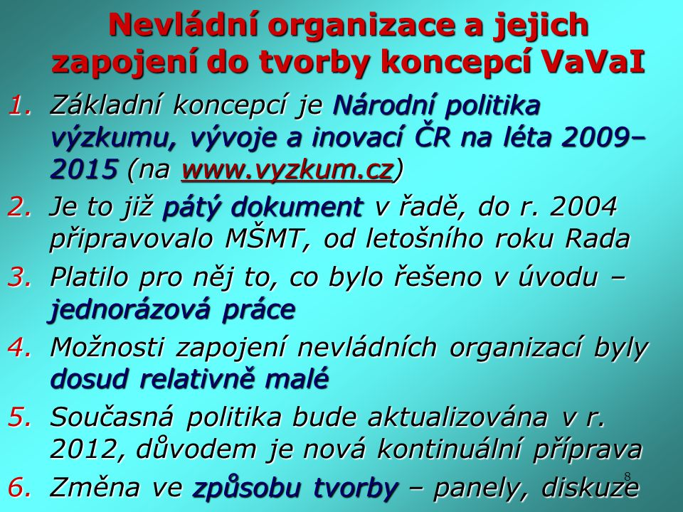 8 Nevládní organizace a jejich zapojení do tvorby koncepcí VaVaI 1.Základní koncepcí je Národní politika výzkumu, vývoje a inovací ČR na léta 2009– 20