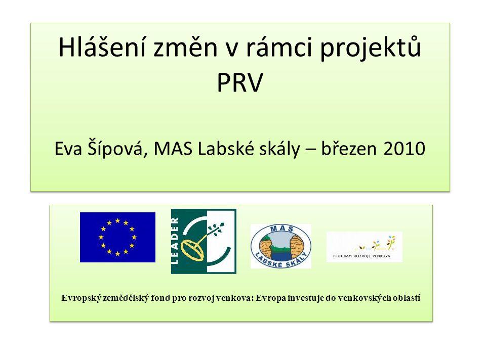Hlášení změn v rámci projektů PRV Eva Šípová, MAS Labské skály – březen 2010 Evropský zemědělský fond pro rozvoj venkova: Evropa investuje do venkovských oblastí