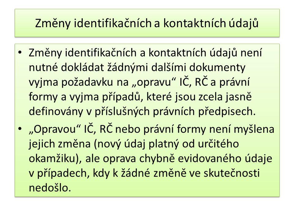 """Změny identifikačních a kontaktních údajů Změny identifikačních a kontaktních údajů není nutné dokládat žádnými dalšími dokumenty vyjma požadavku na """"opravu IČ, RČ a právní formy a vyjma případů, které jsou zcela jasně definovány v příslušných právních předpisech."""