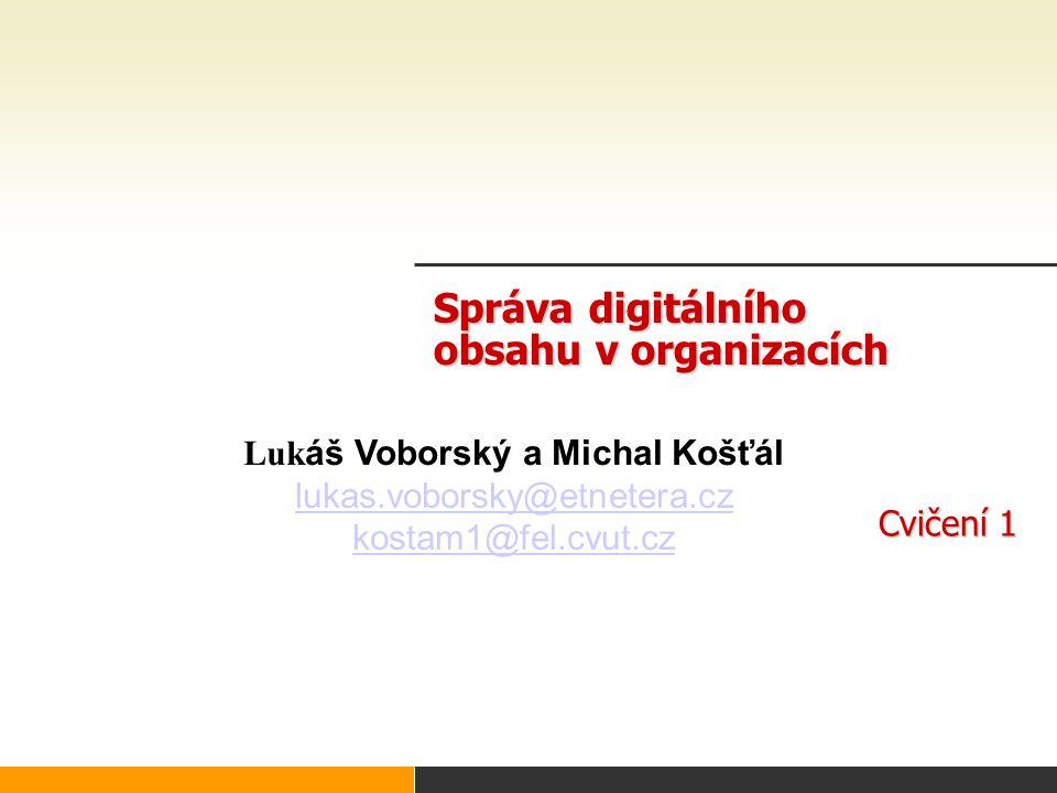 Správa digitálního obsahu v organizacích Cvičení 1 Luk áš Voborský a Michal Košťál lukas.voborsky@etnetera.cz kostam1@fel.cvut.cz