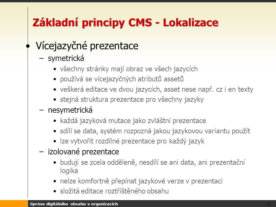 Správa digitálního obsahu v organizacích 11 Základní principy CMS - Lokalizace Vícejazyčné prezentace –symetrická všechny stránky mají obraz ve všech jazycích používá se vícejazyčných atributů assetů veškerá editace ve dvou jazycích, asset nese např.