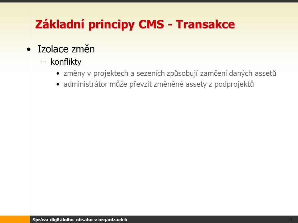 Správa digitálního obsahu v organizacích 13 Základní principy CMS - Transakce Izolace změn –konflikty změny v projektech a sezeních způsobují zamčení daných assetů administrátor může převzít změněné assety z podprojektů