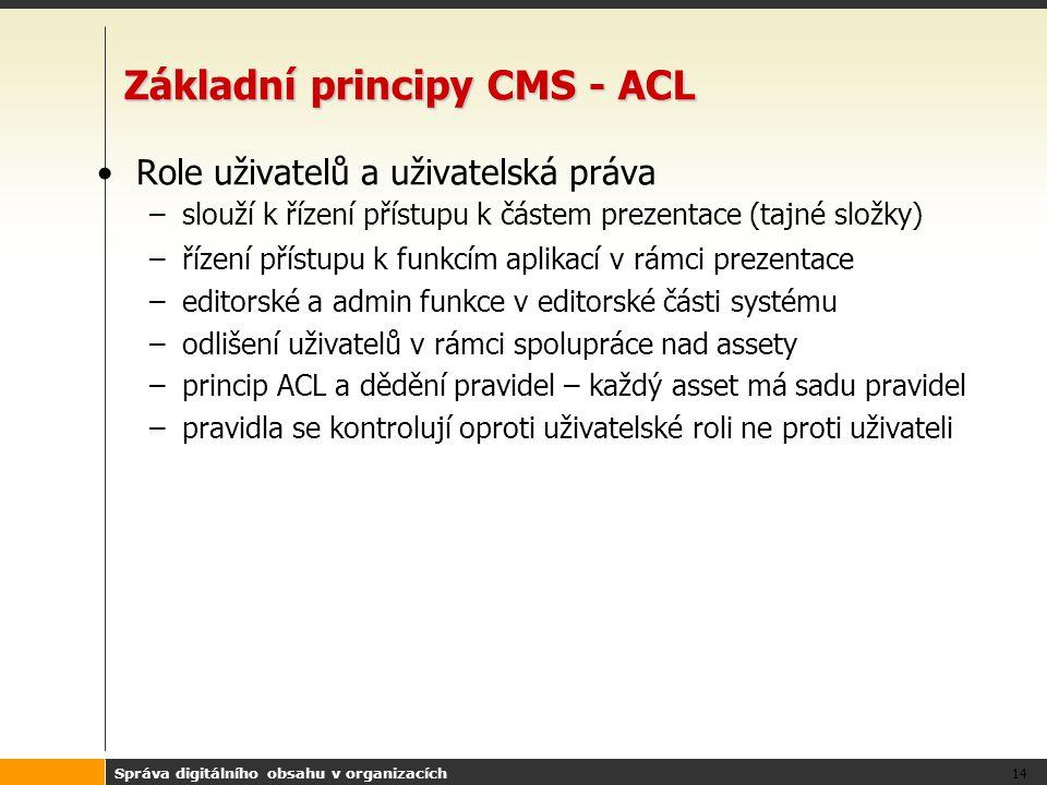Správa digitálního obsahu v organizacích 14 Základní principy CMS - ACL Role uživatelů a uživatelská práva –slouží k řízení přístupu k částem prezentace (tajné složky) –řízení přístupu k funkcím aplikací v rámci prezentace –editorské a admin funkce v editorské části systému –odlišení uživatelů v rámci spolupráce nad assety –princip ACL a dědění pravidel – každý asset má sadu pravidel –pravidla se kontrolují oproti uživatelské roli ne proti uživateli