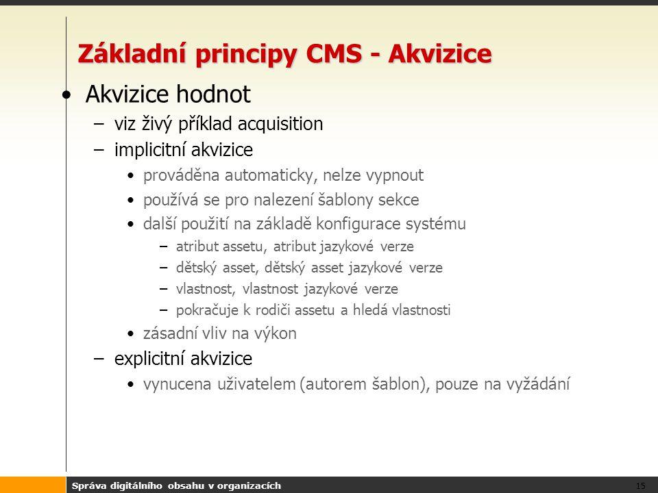 Správa digitálního obsahu v organizacích 15 Základní principy CMS - Akvizice Akvizice hodnot –viz živý příklad acquisition –implicitní akvizice prováděna automaticky, nelze vypnout používá se pro nalezení šablony sekce další použití na základě konfigurace systému –atribut assetu, atribut jazykové verze –dětský asset, dětský asset jazykové verze –vlastnost, vlastnost jazykové verze –pokračuje k rodiči assetu a hledá vlastnosti zásadní vliv na výkon –explicitní akvizice vynucena uživatelem (autorem šablon), pouze na vyžádání
