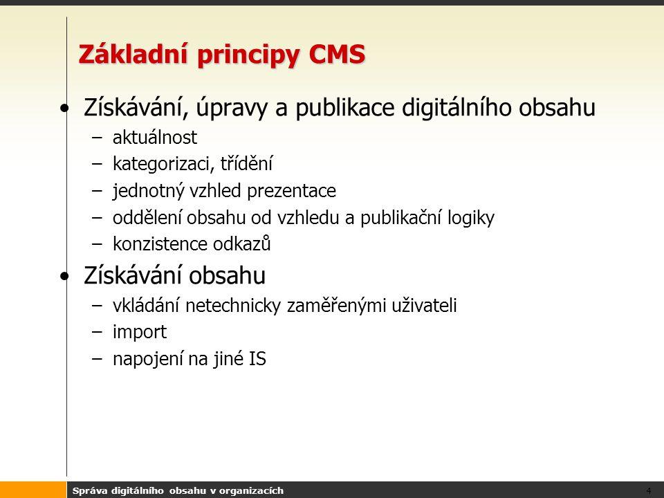 Správa digitálního obsahu v organizacích 4 Základní principy CMS Získávání, úpravy a publikace digitálního obsahu –aktuálnost –kategorizaci, třídění –jednotný vzhled prezentace –oddělení obsahu od vzhledu a publikační logiky –konzistence odkazů Získávání obsahu –vkládání netechnicky zaměřenými uživateli –import –napojení na jiné IS
