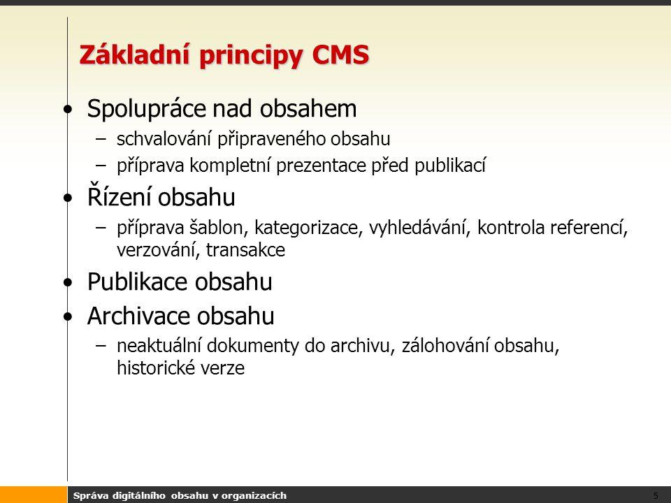 Správa digitálního obsahu v organizacích 5 Základní principy CMS Spolupráce nad obsahem –schvalování připraveného obsahu –příprava kompletní prezentace před publikací Řízení obsahu –příprava šablon, kategorizace, vyhledávání, kontrola referencí, verzování, transakce Publikace obsahu Archivace obsahu –neaktuální dokumenty do archivu, zálohování obsahu, historické verze