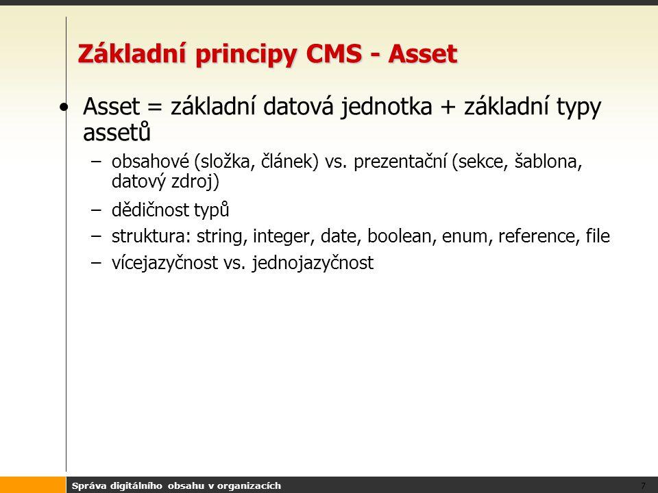 Správa digitálního obsahu v organizacích 8 Základní principy CMS - Asset Vlastnosti –přístupová práva –editovatelnost –historické verze –transakce –příslušnost k projektům, sezením –stav schválení –properties –relace –dětské assety
