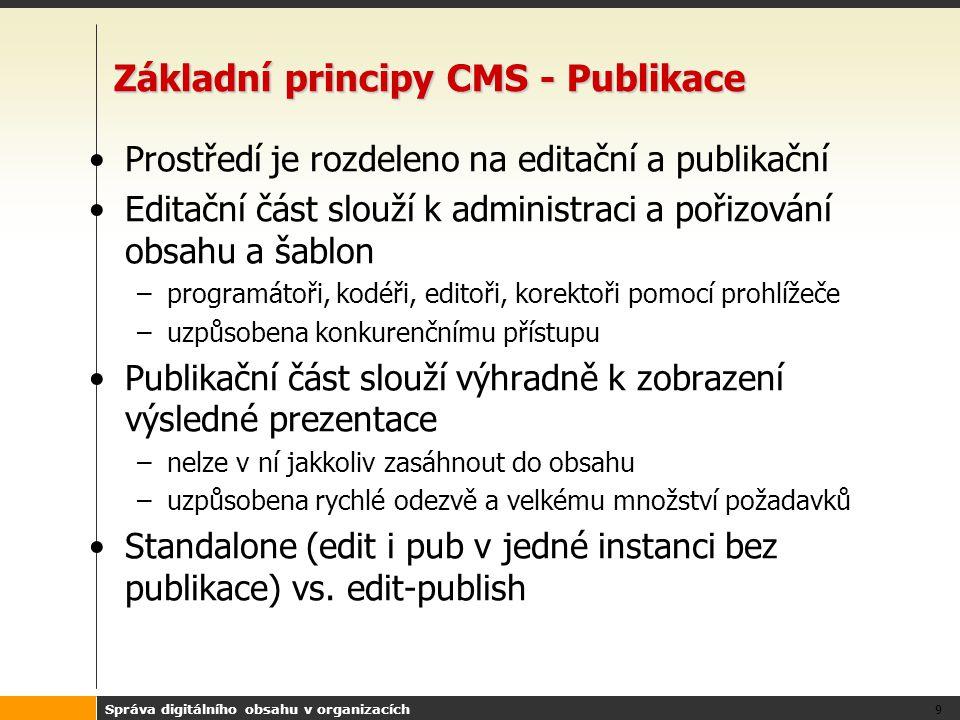 Správa digitálního obsahu v organizacích 9 Základní principy CMS - Publikace Prostředí je rozdeleno na editační a publikační Editační část slouží k administraci a pořizování obsahu a šablon –programátoři, kodéři, editoři, korektoři pomocí prohlížeče –uzpůsobena konkurenčnímu přístupu Publikační část slouží výhradně k zobrazení výsledné prezentace –nelze v ní jakkoliv zasáhnout do obsahu –uzpůsobena rychlé odezvě a velkému množství požadavků Standalone (edit i pub v jedné instanci bez publikace) vs.