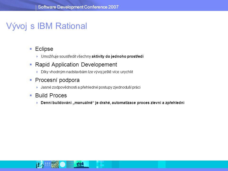 """Software Development Conference 2007 Vývoj s IBM Rational  Eclipse  Umožňuje soustředit všechny aktivity do jednoho prostředí  Rapid Application Developement  Díky vhodným nadstavbám lze vývoj ještě více urychlit  Procesní podpora  Jasné zodpovědnosti a přehledné postupy zjednoduší práci  Build Proces  Denní buildování """"manuálně je drahé, automatizace proces zlevní a zpřehlední"""