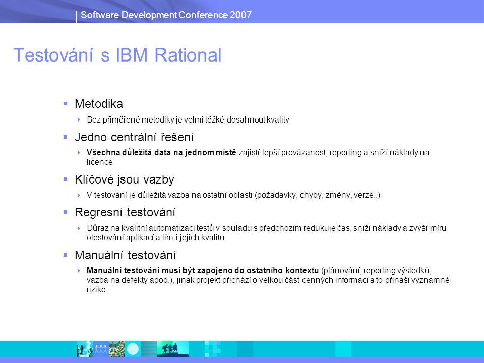 Software Development Conference 2007 Testování s IBM Rational  Metodika  Bez přiměřené metodiky je velmi těžké dosahnout kvality  Jedno centrální řešení  Všechna důležitá data na jednom místě zajistí lepší provázanost, reporting a sníží náklady na licence  Klíčové jsou vazby  V testování je důležitá vazba na ostatní oblasti (požadavky, chyby, změny, verze..)  Regresní testování  Důraz na kvalitní automatizaci testů v souladu s předchozím redukuje čas, sníží náklady a zvýší míru otestování aplikací a tím i jejich kvalitu  Manuální testování  Manuální testování musí být zapojeno do ostatního kontextu (plánování, reporting výsledků, vazba na defekty apod.), jinak projekt přichází o velkou část cenných informací a to přináší významné riziko