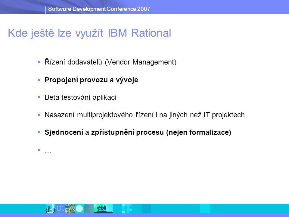 Software Development Conference 2007 Kde ještě lze využít IBM Rational  Řízení dodavatelů (Vendor Management)  Propojení provozu a vývoje  Beta testování aplikací  Nasazení multiprojektového řízení i na jiných než IT projektech  Sjednocení a zpřístupnění procesů (nejen formalizace)  …