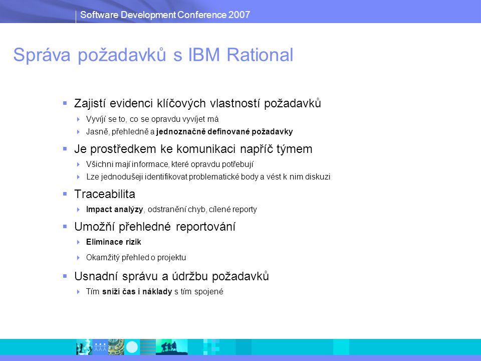 Software Development Conference 2007 Správa požadavků s IBM Rational  Zajistí evidenci klíčových vlastností požadavků  Vyvíjí se to, co se opravdu vyvíjet má  Jasně, přehledně a jednoznačně definované požadavky  Je prostředkem ke komunikaci napříč týmem  Všichni mají informace, které opravdu potřebují  Lze jednodušeji identifikovat problematické body a vést k nim diskuzi  Traceabilita  Impact analýzy, odstranění chyb, cílené reporty  Umožňí přehledné reportování  Eliminace rizik  Okamžitý přehled o projektu  Usnadní správu a údržbu požadavků  Tím sníží čas i náklady s tím spojené