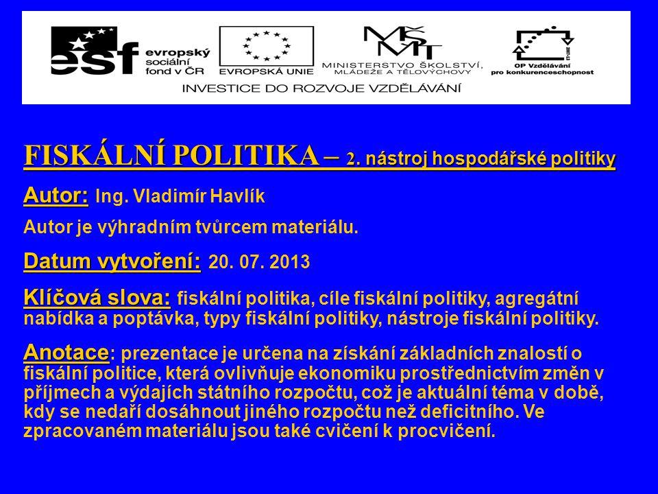 FISKÁLNÍ POLITIKA – 2. nástroj hospodářské politiky Autor: Autor: Ing. Vladimír Havlík Autor je výhradním tvůrcem materiálu. Datum vytvoření: Datum vy
