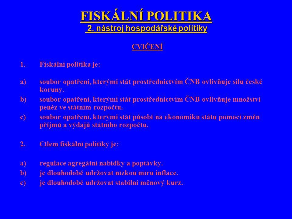 FISKÁLNÍ POLITIKA 2. nástroj hospodářské politiky CVIČENÍ 1.Fiskální politika je: a)soubor opatření, kterými stát prostřednictvím ČNB ovlivňuje sílu č