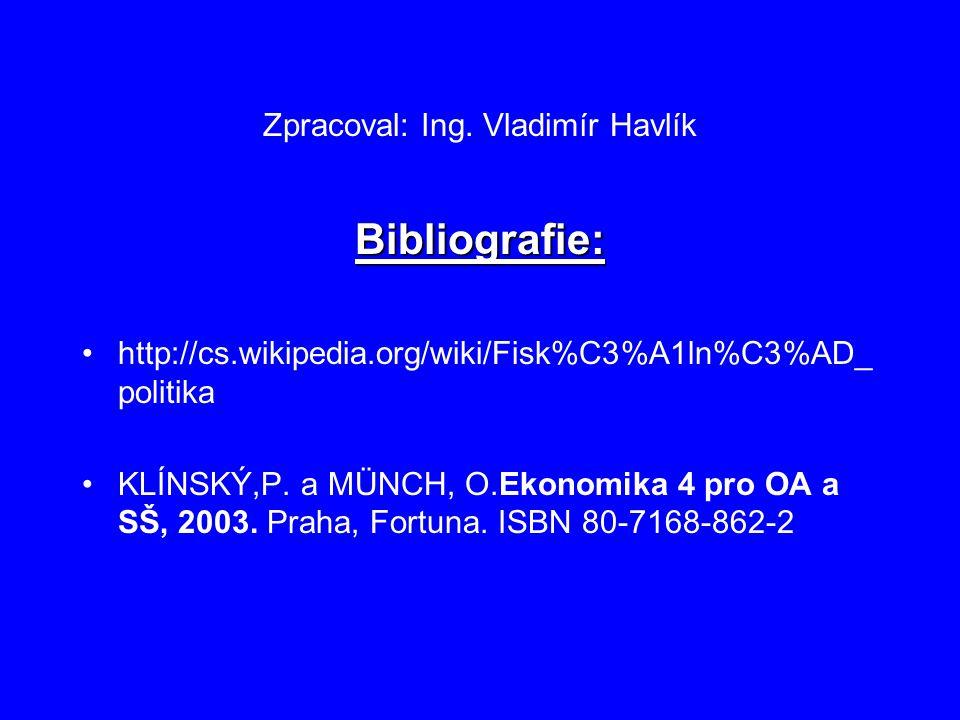 Zpracoval: Ing. Vladimír Havlík Bibliografie: http://cs.wikipedia.org/wiki/Fisk%C3%A1ln%C3%AD_ politika KLÍNSKÝ,P. a MÜNCH, O.Ekonomika 4 pro OA a SŠ,