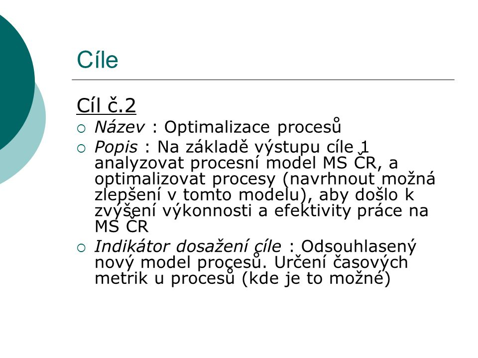 Cíle Cíl č.2  Název : Optimalizace procesů  Popis : Na základě výstupu cíle 1 analyzovat procesní model MS ČR, a optimalizovat procesy (navrhnout možná zlepšení v tomto modelu), aby došlo k zvýšení výkonnosti a efektivity práce na MS ČR  Indikátor dosažení cíle : Odsouhlasený nový model procesů.