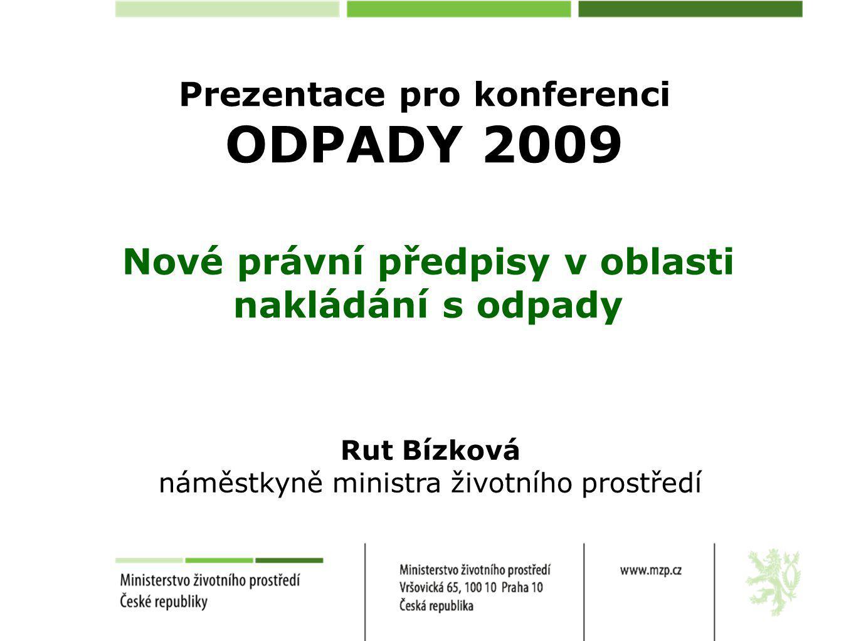Prezentace pro konferenci ODPADY 2009 Nové právní předpisy v oblasti nakládání s odpady Rut Bízková náměstkyně ministra životního prostředí