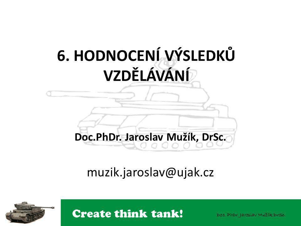 Create think tank! Doc. PhDr. Jaroslav Mužík DrSc. 6. HODNOCENÍ VÝSLEDKŮ VZDĚLÁVÁNÍ Doc.PhDr. Jaroslav Mužík, DrSc. muzik.jaroslav@ujak.cz