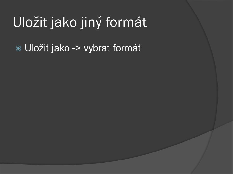 Uložit jako jiný formát  Uložit jako -> vybrat formát