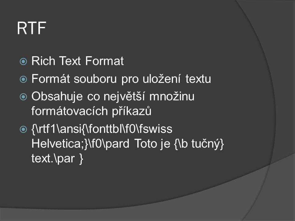 RTF  Rich Text Format  Formát souboru pro uložení textu  Obsahuje co největší množinu formátovacích příkazů  {\rtf1\ansi{\fonttbl\f0\fswiss Helvet