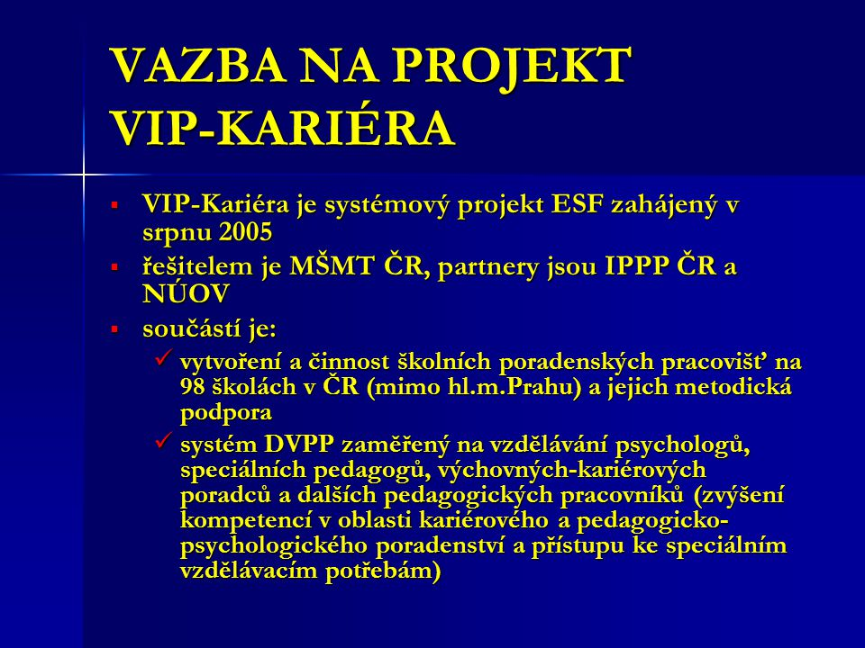 VAZBA NA PROJEKT VIP-KARIÉRA  VIP-Kariéra je systémový projekt ESF zahájený v srpnu 2005  řešitelem je MŠMT ČR, partnery jsou IPPP ČR a NÚOV  součástí je: vytvoření a činnost školních poradenských pracovišť na 98 školách v ČR (mimo hl.m.Prahu) a jejich metodická podpora vytvoření a činnost školních poradenských pracovišť na 98 školách v ČR (mimo hl.m.Prahu) a jejich metodická podpora systém DVPP zaměřený na vzdělávání psychologů, speciálních pedagogů, výchovných-kariérových poradců a dalších pedagogických pracovníků (zvýšení kompetencí v oblasti kariérového a pedagogicko- psychologického poradenství a přístupu ke speciálním vzdělávacím potřebám) systém DVPP zaměřený na vzdělávání psychologů, speciálních pedagogů, výchovných-kariérových poradců a dalších pedagogických pracovníků (zvýšení kompetencí v oblasti kariérového a pedagogicko- psychologického poradenství a přístupu ke speciálním vzdělávacím potřebám)