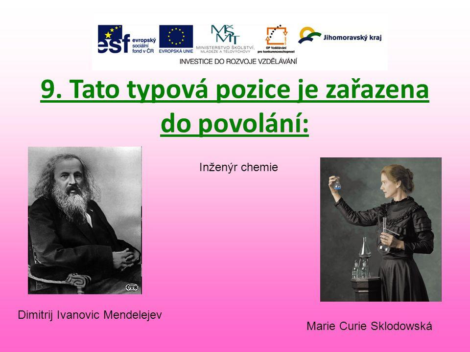 9. Tato typová pozice je zařazena do povolání: Marie Curie Sklodowská Inženýr chemie Dimitrij Ivanovic Mendelejev