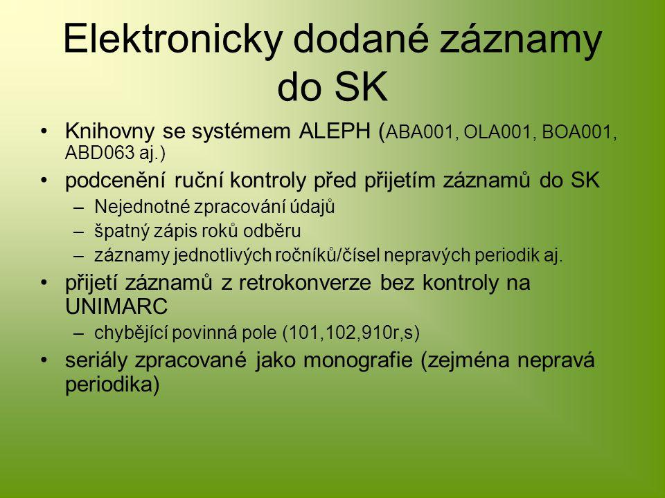 Elektronicky dodané záznamy do SK Knihovny se systémem ALEPH ( ABA001, OLA001, BOA001, ABD063 aj.) podcenění ruční kontroly před přijetím záznamů do SK –Nejednotné zpracování údajů –špatný zápis roků odběru –záznamy jednotlivých ročníků/čísel nepravých periodik aj.