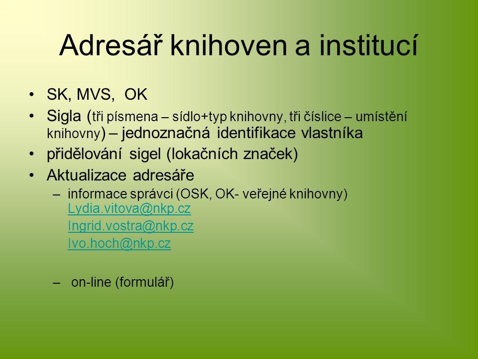 Adresář knihoven a institucí SK, MVS, OK Sigla ( tři písmena – sídlo+typ knihovny, tři číslice – umístění knihovny ) – jednoznačná identifikace vlastníka přidělování sigel (lokačních značek) Aktualizace adresáře –informace správci (OSK, OK- veřejné knihovny) Lydia.vitova@nkp.cz Lydia.vitova@nkp.cz Ingrid.vostra@nkp.cz Ivo.hoch@nkp.cz – on-line (formulář)