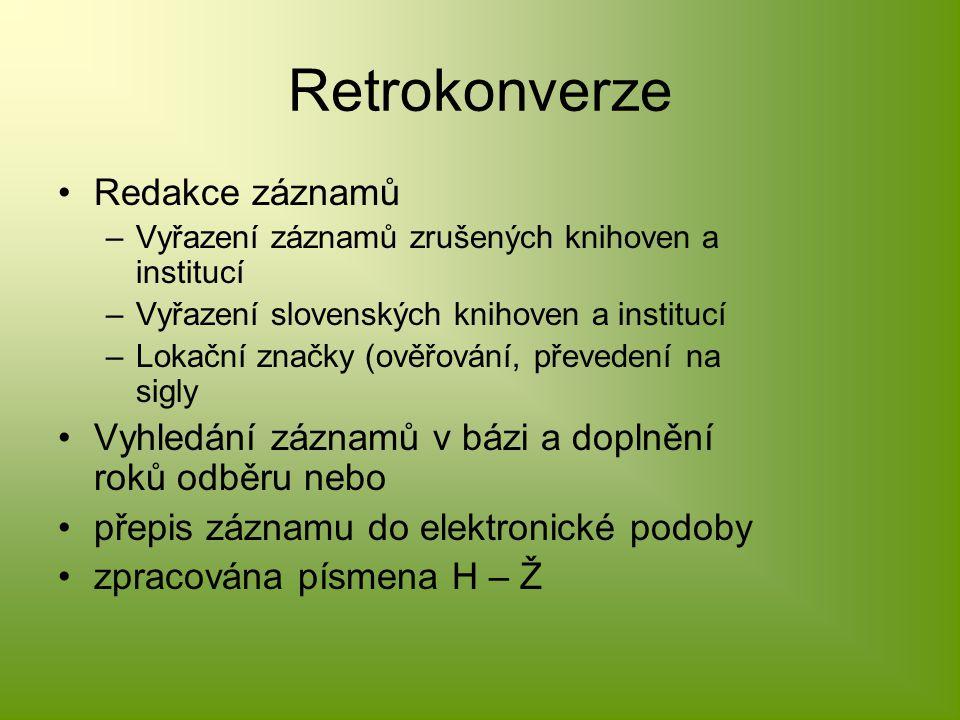 Retrokonverze Redakce záznamů –Vyřazení záznamů zrušených knihoven a institucí –Vyřazení slovenských knihoven a institucí –Lokační značky (ověřování, převedení na sigly Vyhledání záznamů v bázi a doplnění roků odběru nebo přepis záznamu do elektronické podoby zpracována písmena H – Ž