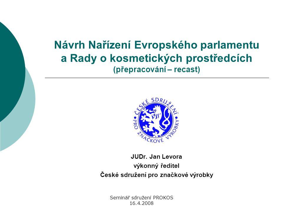 Seminář sdružení PROKOS 16.4.2008 Návrh Nařízení Evropského parlamentu a Rady o kosmetických prostředcích (přepracování – recast) JUDr. Jan Levora výk