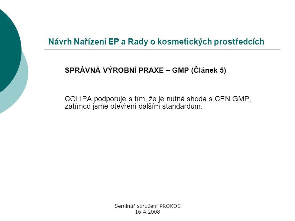 Seminář sdružení PROKOS 16.4.2008 Návrh Nařízení EP a Rady o kosmetických prostředcích SPRÁVNÁ VÝROBNÍ PRAXE – GMP (Článek 5) COLIPA podporuje s tím,