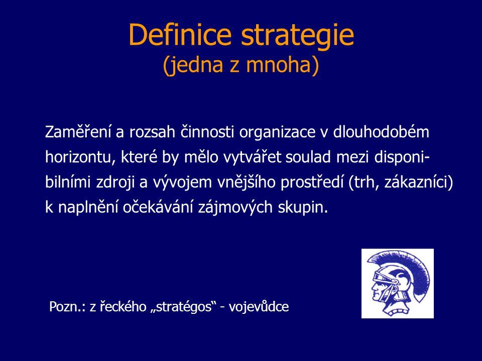 Definice strategie (jedna z mnoha) Zaměření a rozsah činnosti organizace v dlouhodobém horizontu, které by mělo vytvářet soulad mezi disponi- bilními zdroji a vývojem vnějšího prostředí (trh, zákazníci) k naplnění očekávání zájmových skupin.