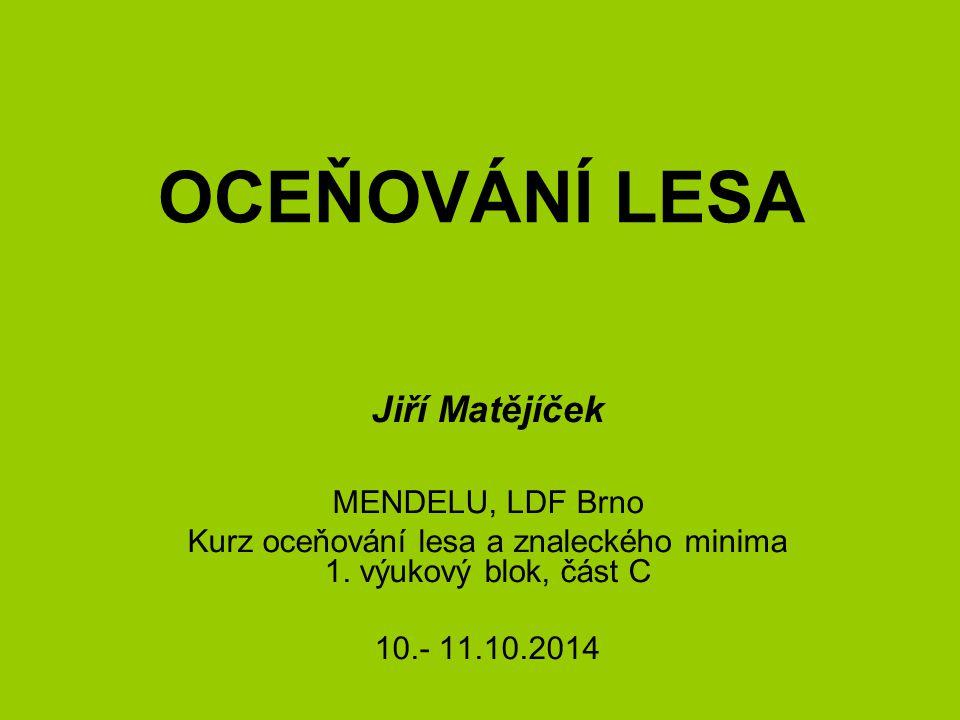 OCEŇOVÁNÍ LESA Jiří Matějíček MENDELU, LDF Brno Kurz oceňování lesa a znaleckého minima 1. výukový blok, část C 10.- 11.10.2014
