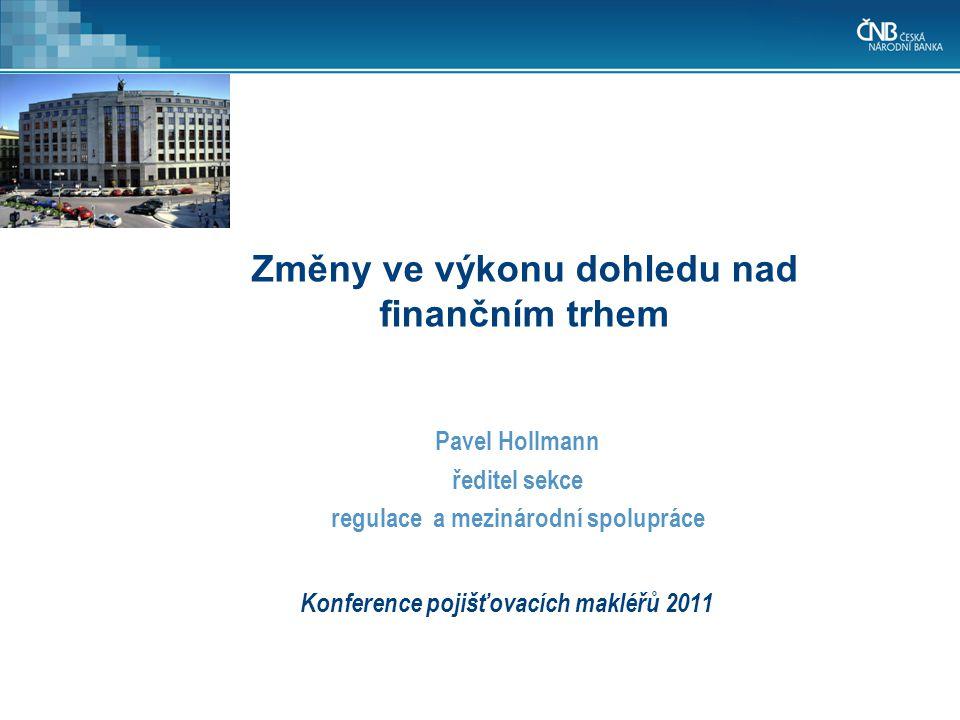 Konference pojišťovacích makléřů 2011 Pavel Hollmann ředitel sekce regulace a mezinárodní spolupráce Změny ve výkonu dohledu nad finančním trhem