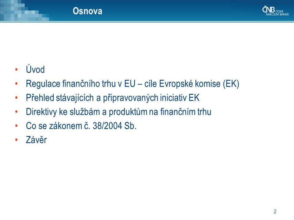 2 Osnova Úvod Regulace finančního trhu v EU – cíle Evropské komise (EK) Přehled stávajících a připravovaných iniciativ EK Direktivy ke službám a produ