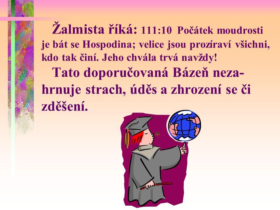 Žalmista říká: 111:10 Počátek moudrosti je bát se Hospodina; velice jsou prozíraví všichni, kdo tak činí.