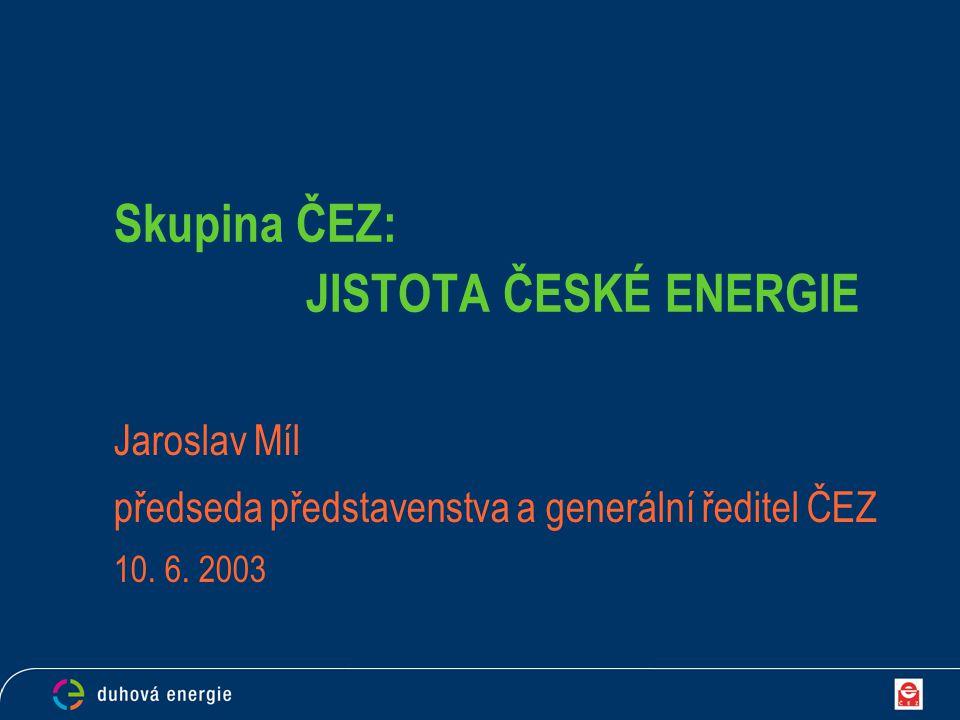 Skupina ČEZ: JISTOTA ČESKÉ ENERGIE Jaroslav Míl předseda představenstva a generální ředitel ČEZ 10. 6. 2003