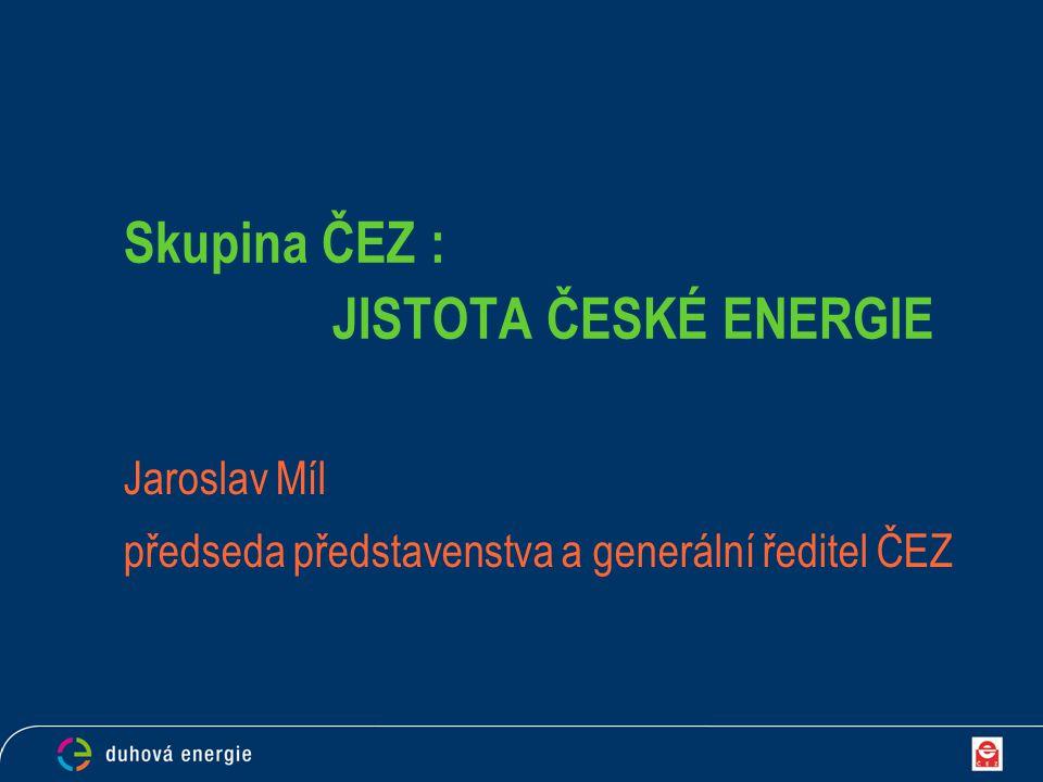 Skupina ČEZ : JISTOTA ČESKÉ ENERGIE Jaroslav Míl předseda představenstva a generální ředitel ČEZ