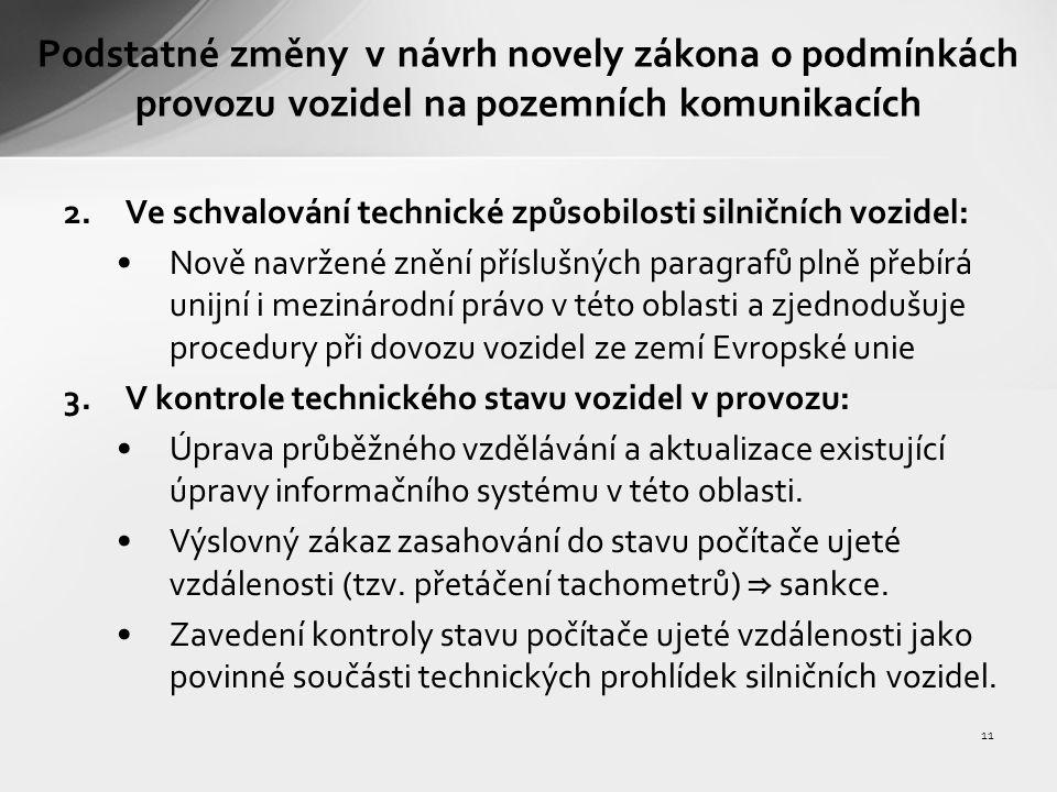 11 Podstatné změny v návrh novely zákona o podmínkách provozu vozidel na pozemních komunikacích 2.Ve schvalování technické způsobilosti silničních vozidel: Nově navržené znění příslušných paragrafů plně přebírá unijní i mezinárodní právo v této oblasti a zjednodušuje procedury při dovozu vozidel ze zemí Evropské unie 3.V kontrole technického stavu vozidel v provozu: Úprava průběžného vzdělávání a aktualizace existující úpravy informačního systému v této oblasti.