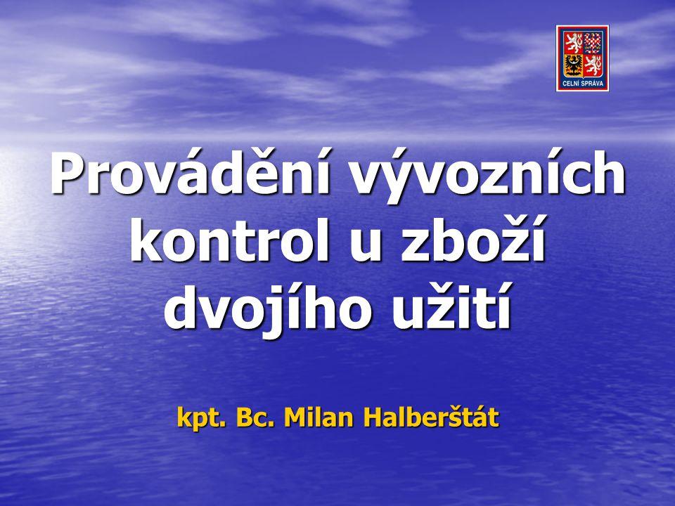 Provádění vývozních kontrol u zboží dvojího užití kpt. Bc. Milan Halberštát