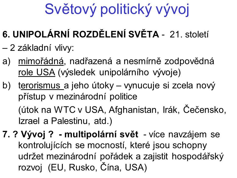 Světový politický vývoj 6. UNIPOLÁRNÍ ROZDĚLENÍ SVĚTA - 21. století – 2 základní vlivy: a) mimořádná, nadřazená a nesmírně zodpovědná role USA (výsled