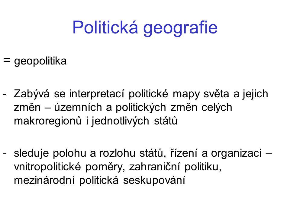 Politická geografie = geopolitika -Zabývá se interpretací politické mapy světa a jejich změn – územních a politických změn celých makroregionů i jedno