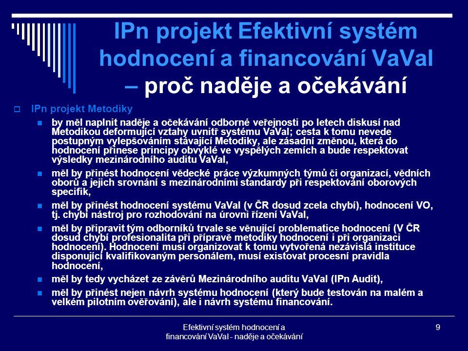 Efektivní systém hodnocení a financování VaVaI - naděje a očekávání 9 IPn projekt Efektivní systém hodnocení a financování VaVaI – proč naděje a očekávání  IPn projekt Metodiky by měl naplnit naděje a očekávání odborné veřejnosti po letech diskusí nad Metodikou deformující vztahy uvnitř systému VaVaI; cesta k tomu nevede postupným vylepšováním stávající Metodiky, ale zásadní změnou, která do hodnocení přinese principy obvyklé ve vyspělých zemích a bude respektovat výsledky mezinárodního auditu VaVaI, měl by přinést hodnocení vědecké práce výzkumných týmů či organizací, vědních oborů a jejich srovnání s mezinárodními standardy při respektování oborových specifik, měl by přinést hodnocení systému VaVaI (v ČR dosud zcela chybí), hodnocení VO, tj.