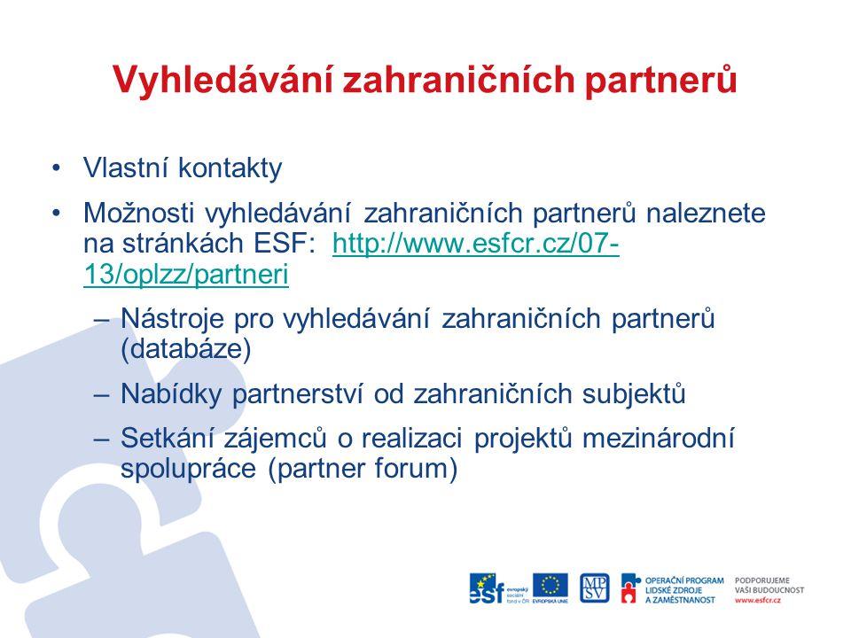 Vyhledávání zahraničních partnerů Vlastní kontakty Možnosti vyhledávání zahraničních partnerů naleznete na stránkách ESF: http://www.esfcr.cz/07- 13/oplzz/partnerihttp://www.esfcr.cz/07- 13/oplzz/partneri –Nástroje pro vyhledávání zahraničních partnerů (databáze) –Nabídky partnerství od zahraničních subjektů –Setkání zájemců o realizaci projektů mezinárodní spolupráce (partner forum)